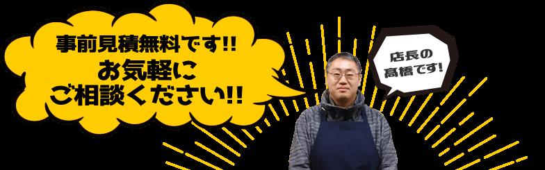 店長の髙橋です。事前見積無料です!!お気軽にご相談ください!!