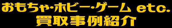 おもちゃ・ホビー・ゲーム etc. 買取事例紹介